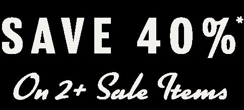 SAVE 40%* ON 2+ SALE ITEMS