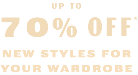 Up To 70% Off* New Styles For Your Wardrobe