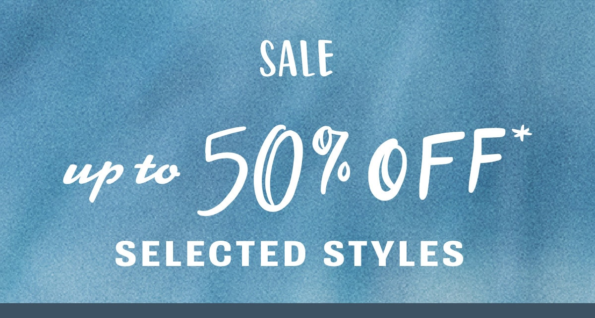 UP TO 50% OFF* SELECTED STYLES