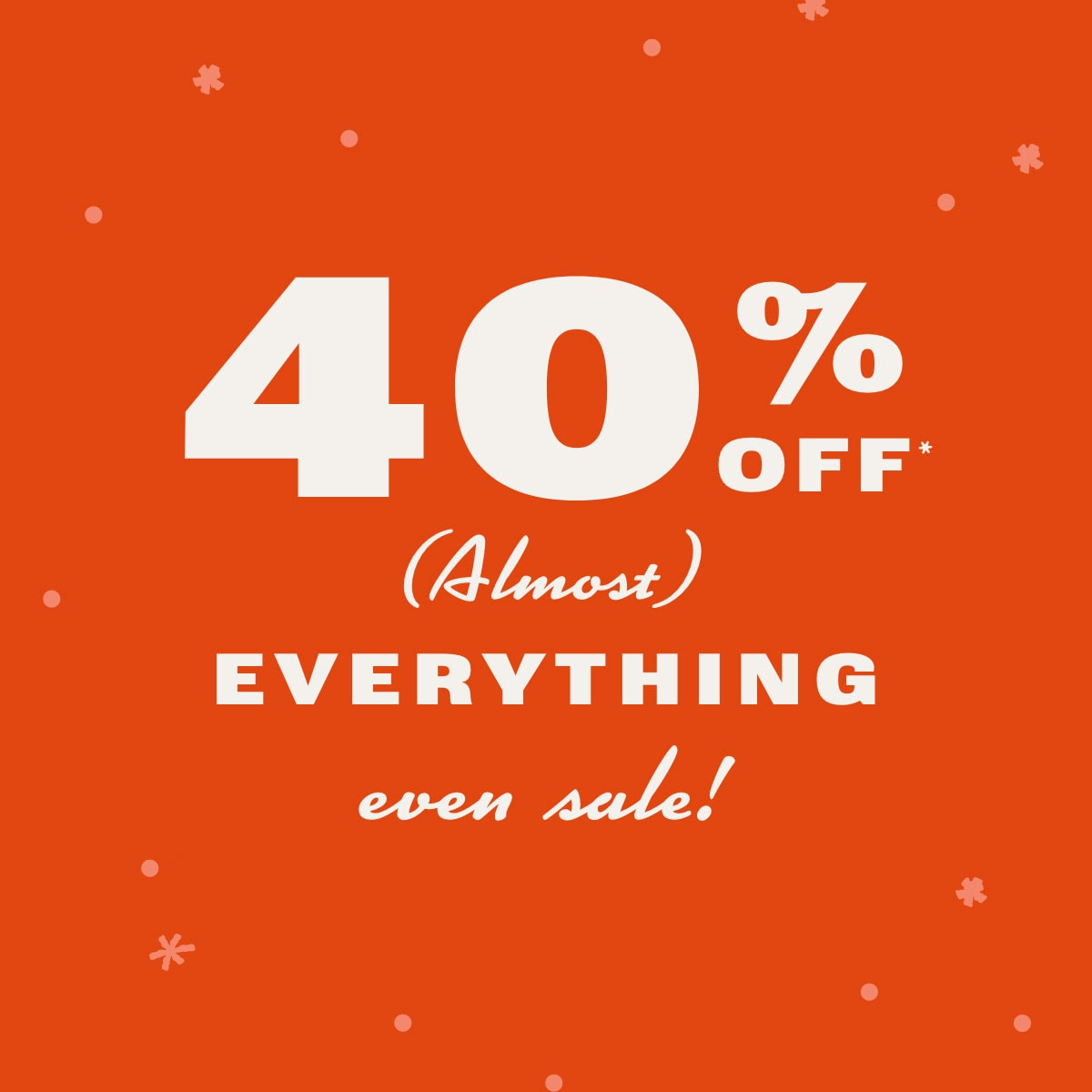 40% off almost everything even sale.