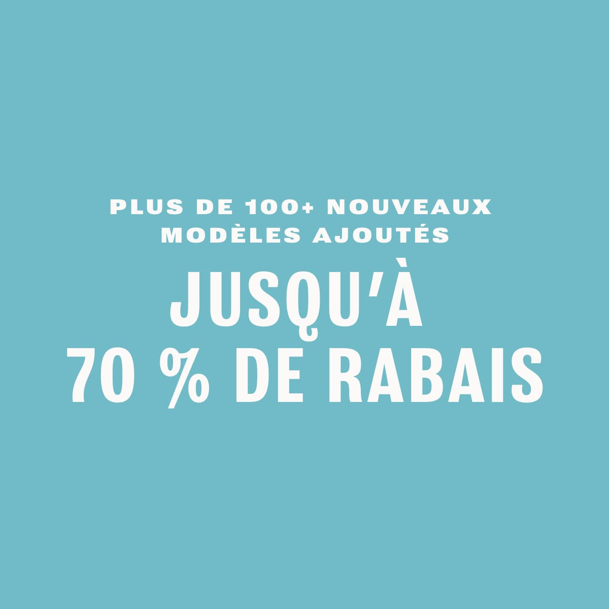 PLUS DE 100 NOUVEAUX MODÈLES AJOUTÉS JUSQU'À 70 % DE RABAIS