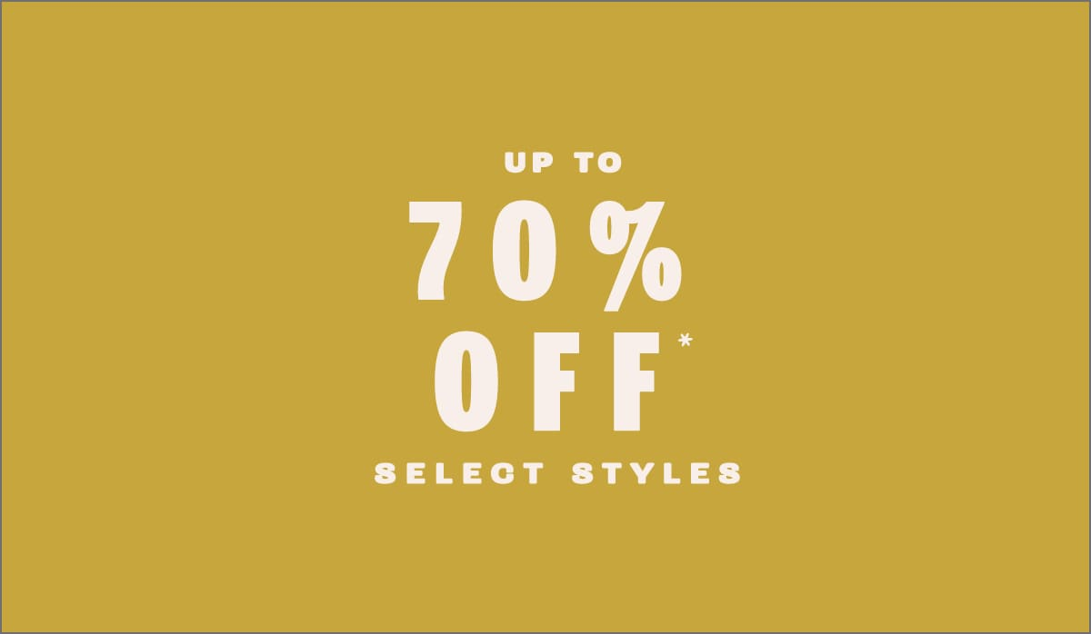 Up To 70% OFF* SELECT STYLES