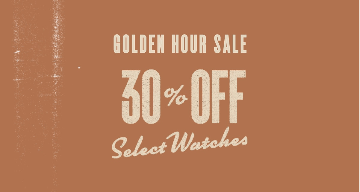 GOLDEN HOUR SALE 30% OFF SELECT WATCHES